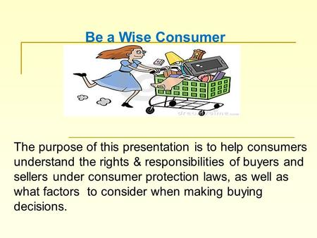 The purpose of this presentation is to help consumers understand the rights & responsibilities of buyers and sellers under consumer protection laws, as.