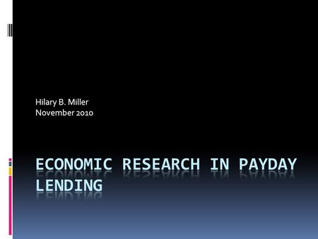 Hilary B. Miller November 2010. History of Payday Research  Prior to 2004, little scholarship regarding the consumer-welfare effects of payday lending.