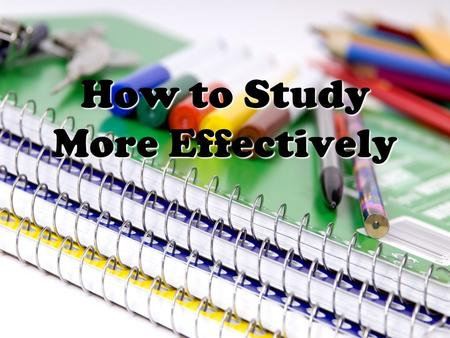 How to Study More Effectively. Make It A Habit!  Set a regular time to study.  Make sure your study time is a priority.  Choose a time when you are.