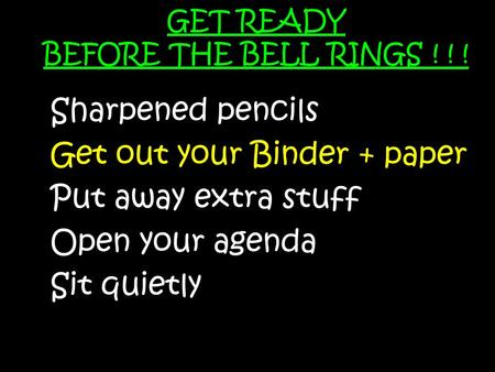 GET READY BEFORE THE BELL RINGS ! ! ! Sharpened pencils Get out your Binder + paper Put away extra stuff Open your agenda Sit quietly.