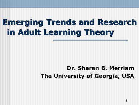 1 Emerging Trends and Research in Adult Learning Theory Dr. Sharan B. Merriam The University of Georgia, USA.