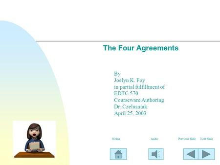 The Four Agreements By Joelyn K. Foy in partial fulfillment of EDTC 570 Courseware Authoring Dr. Czelusniak April 25, 2003 Next SlidePrevious SlideHomeAudio.