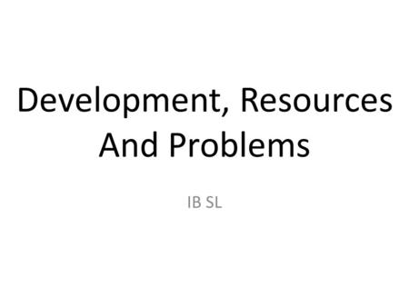 Development, Resources And Problems IB SL. Development The level of development that a country has reached can directly affect which natural resources.