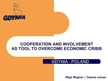 GDYNIA - POLAND COOPERATION AND INVOLVEMENT AS TOOL TO OVERCOME ECONOMIC CRISIS Maja Wagner / Joanna Leman.