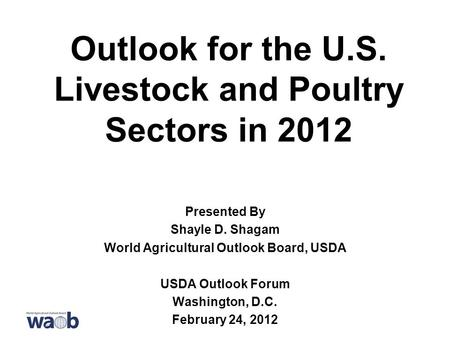 Outlook for the U.S. Livestock and Poultry Sectors in 2012 Presented By Shayle D. Shagam World Agricultural Outlook Board, USDA USDA Outlook Forum Washington,