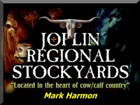 Mark Harmon. Joplin Regional Stockyards Located in Southwest Missouri Located in Southwest Missouri 23,000 Customer Base / serving 3.0 million cattle.