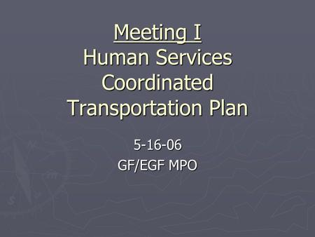 Meeting I Human Services Coordinated Transportation Plan 5-16-06 GF/EGF MPO.