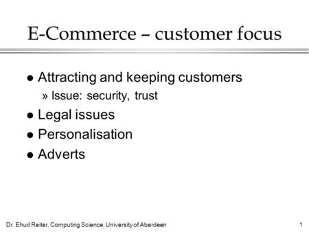 Dr. Ehud Reiter, Computing Science, University of Aberdeen1 E-Commerce – customer focus l Attracting and keeping customers »Issue: security, trust l Legal.