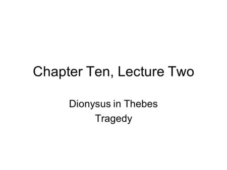 Chapter Ten, Lecture Two Dionysus in Thebes Tragedy.