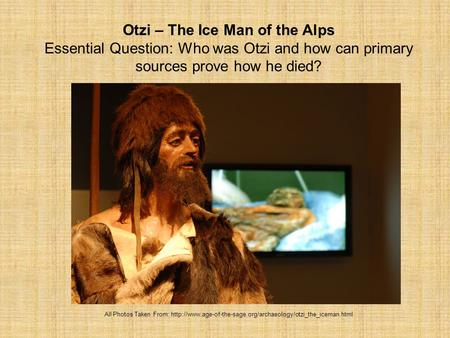 Otzi – The Ice Man of the Alps Essential Question: Who was Otzi and how can primary sources prove how he died? All Photos Taken From: