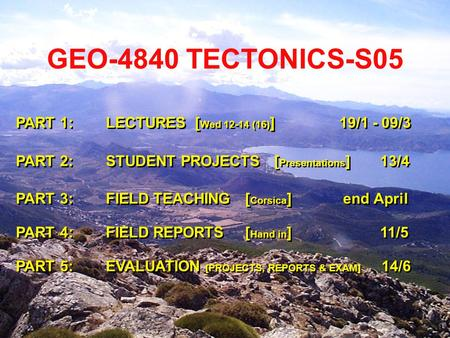 GEO-4840 TECTONICS-S05 PART 1: LECTURES [ Wed 12-14 (16) ] 19/1 - 09/3 PART 2: STUDENT PROJECTS [ Presentations ] 13/4 PART 3: FIELD TEACHING [ Corsica.