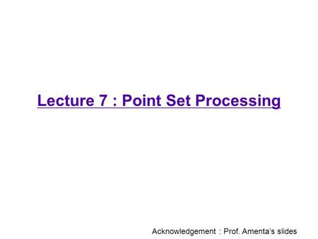 Lecture 7 : Point Set Processing Acknowledgement : Prof. Amenta's slides.