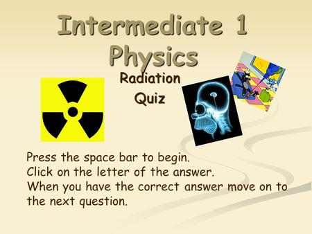 Intermediate 1 Physics RadiationQuiz Press the space bar to begin. Click on the letter of the answer. When you have the correct answer move on to the.