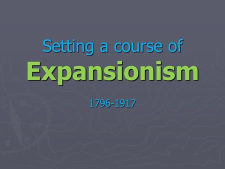 Setting a course of Expansionism 1796-1917. Continental expansion complete! Now what?