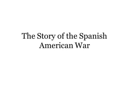 The Story of the Spanish American War Once Upon a Time in a land not so far away… There was a country called Spain which had expanded and owned many.