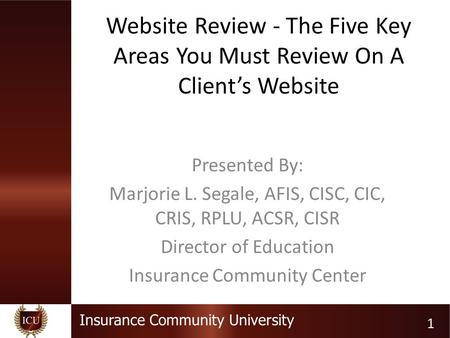 Insurance Community University Website Review - The Five Key Areas You Must Review On A Client's Website Presented By: Marjorie L. Segale, AFIS, CISC,