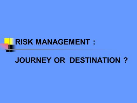 "RISK MANAGEMENT : JOURNEY OR DESTINATION ?. What is Risk? "" Any uncertain event that could significantly enhance or impede a Company's ability to achieve."