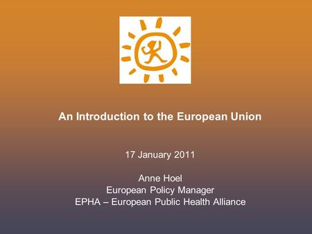 An Introduction to the European Union 17 January 2011 Anne Hoel European Policy Manager EPHA – European Public Health Alliance.