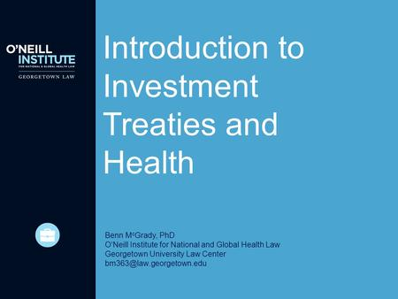Introduction to Investment Treaties and Health Benn M c Grady, PhD O'Neill Institute for National and Global Health Law Georgetown University Law Center.