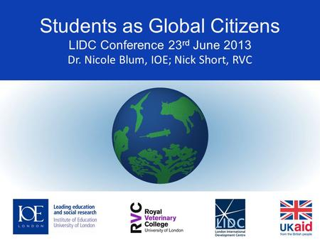 Students as Global Citizens LIDC Conference 23 rd June 2013 Dr. Nicole Blum, IOE; Nick Short, RVC.
