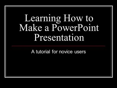 Learning How to Make a PowerPoint Presentation A tutorial for novice users.
