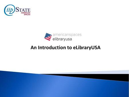 An Introduction to eLibraryUSA. Introduction to eLibraryUSA eLibraryUSA gives members and staff of American Spaces access to information that Americans.