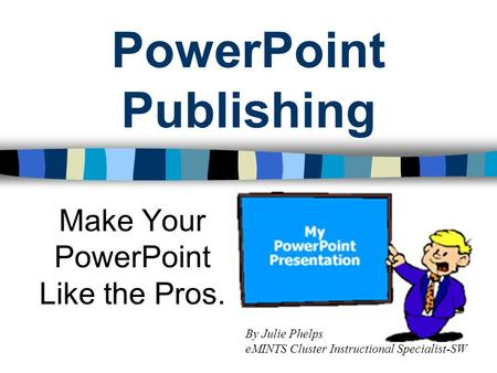 PowerPoint Publishing Make Your PowerPoint Like the Pros. By Julie Phelps eMINTS Cluster Instructional Specialist-SW.