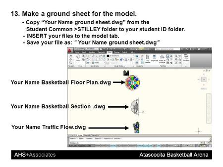 "AHS+Associates Atascocita Basketball Arena 13. Make a ground sheet for the model. - Copy ""Your Name ground sheet.dwg"" from the Student Common >STILLEY."