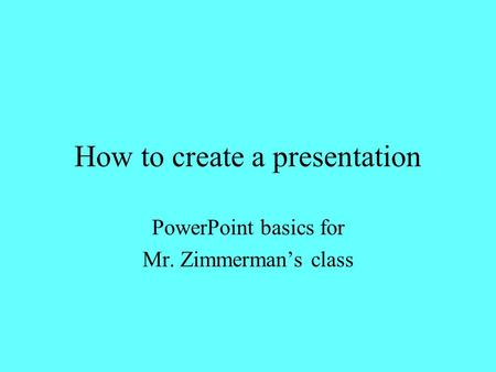 How to create a presentation PowerPoint basics for Mr. Zimmerman's class.