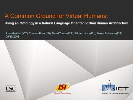 A Common Ground for Virtual Humans: Using an Ontology in a Natural Language Oriented Virtual Human Architecture Arno Hartholt (ICT), Thomas Russ (ISI),