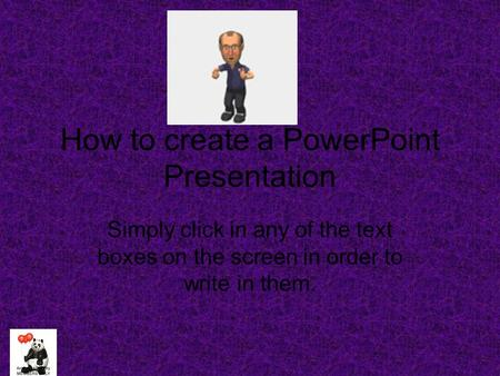How to create a PowerPoint Presentation Simply click in any of the text boxes on the screen in order to write in them.