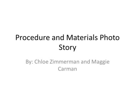 Procedure and Materials Photo Story By: Chloe Zimmerman and Maggie Carman.