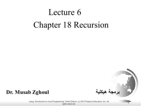 Liang, Introduction to Java Programming, Tenth Edition, (c) 2013 Pearson Education, Inc. All rights reserved. 1 Chapter 18 Recursion Lecture 6 Dr. Musab.