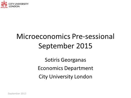 Microeconomics Pre-sessional September 2015 Sotiris Georganas Economics Department City University London September 2013.