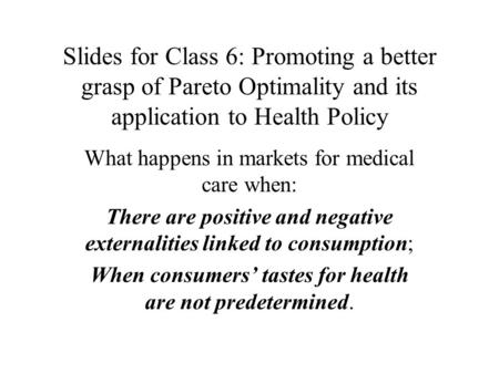 Slides for Class 6: Promoting a better grasp of Pareto Optimality and its application to Health Policy What happens in markets for medical care when: There.