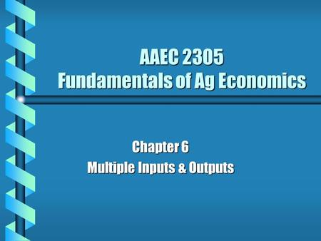 AAEC 2305 Fundamentals of Ag Economics Chapter 6 Multiple Inputs & Outputs.