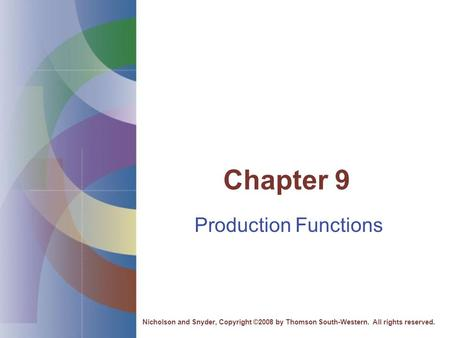 Chapter 9 Production Functions Nicholson and Snyder, Copyright ©2008 by Thomson South-Western. All rights reserved.