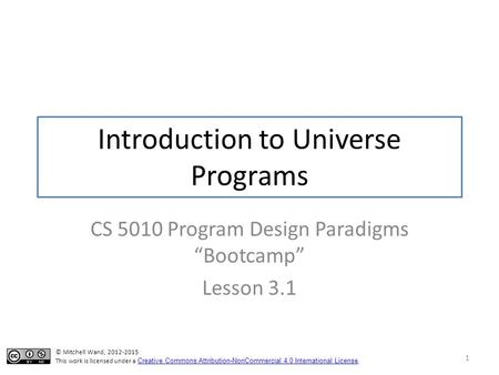 "Introduction to Universe Programs CS 5010 Program Design Paradigms ""Bootcamp"" Lesson 3.1 1 TexPoint fonts used in EMF. Read the TexPoint manual before."