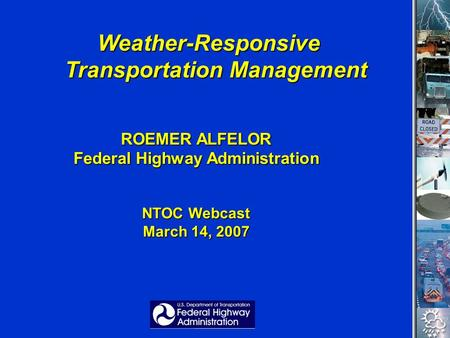Weather-Responsive Transportation Management Weather-Responsive Transportation Management ROEMER ALFELOR Federal Highway Administration NTOC Webcast March.