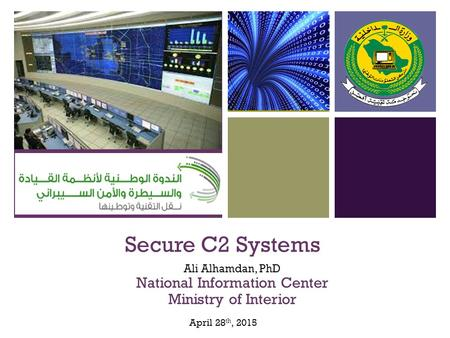 + Secure C2 Systems Ali Alhamdan, PhD National Information Center Ministry of Interior April 28 th, 2015.