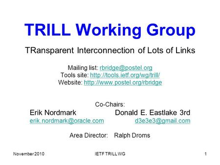 November 2010IETF TRILL WG1 TRILL Working Group TRansparent Interconnection of Lots of Links Mailing list: Tools site: