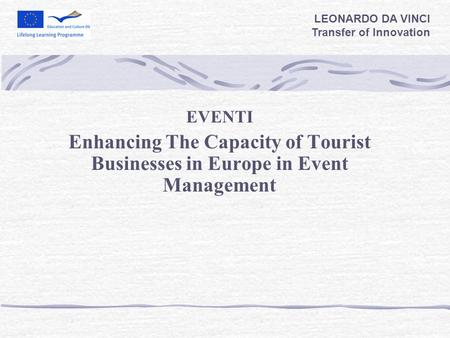 EVENTI Enhancing The Capacity of Tourist Businesses in Europe in Event Management LEONARDO DA VINCI Transfer of Innovation.