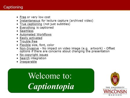 Free or very low cost Instantaneous for lecture capture (archived video) True captioning (not just subtitles) Everything is captioned Seamless Automated.