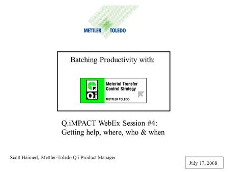 Q.iMPACT WebEx Session #4: Getting help, where, who & when Scott Haimerl, Mettler-Toledo Q.i Product Manager July 17, 2008 Batching Productivity with: