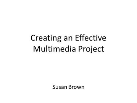 Creating an Effective Multimedia Project Susan Brown.