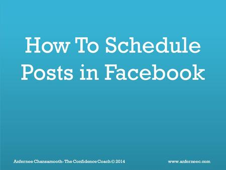 Www.anferneec.comAnfernee Chansamooth- The Confidence Coach © 2014 How To Schedule Posts in Facebook.