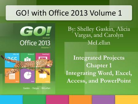 GO! with Office 2013 Volume 1 By: Shelley Gaskin, Alicia Vargas, and Carolyn McLellan Integrated Projects Chapter 1 Integrating Word, Excel, Access, and.