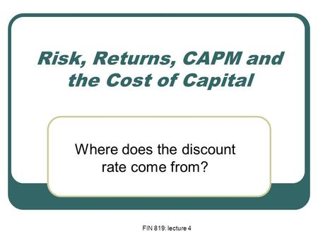 FIN 819: lecture 4 Risk, Returns, CAPM and the Cost of Capital Where does the discount rate come from?