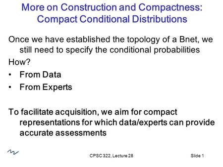 CPSC 322, Lecture 28Slide 1 More on Construction and Compactness: Compact Conditional Distributions Once we have established the topology of a Bnet, we.