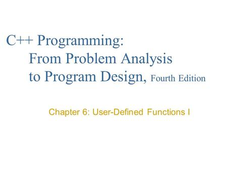 C++ Programming: From Problem Analysis to Program Design, Fourth Edition Chapter 6: User-Defined Functions I.